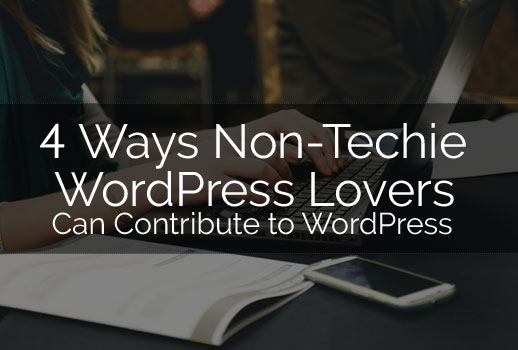 4 Ways Non-Techie WordPress Lovers Can Contribute to WordPress