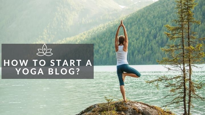 How To Start A Yoga Blog In 2021- Easy Step Guide For Beginners