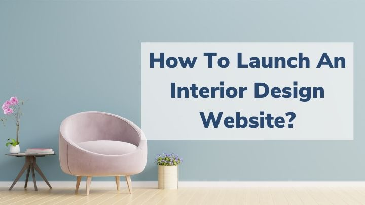 How To Launch An Interior Design Website? Easy Guide